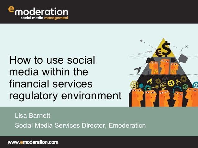 How to use social  media within the  financial services  regulatory environment  Lisa Barnett  Social Media Services Direc...