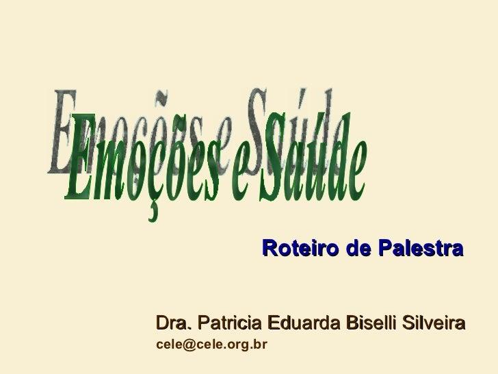 Dra. Patricia Eduarda Biselli Silveira [email_address] Emoções e Saúde Roteiro de Palestra