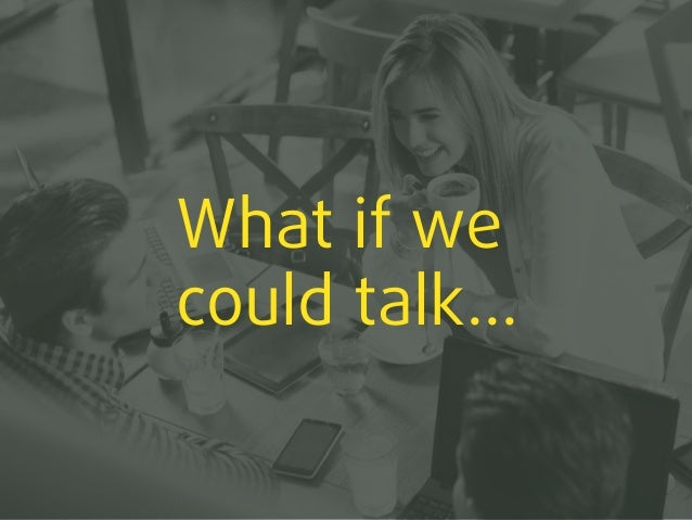 What if we could talk...