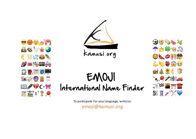 EMOJI International Name Finder To	participate	for	your	language,	write	to: emoji@kamusi.org ⚽️ 🍺 🌯🍉🌽 ☂️ 🔥 🍀🐫🦄 🦁👠💋👭🕵 💪👏👺😱😂...