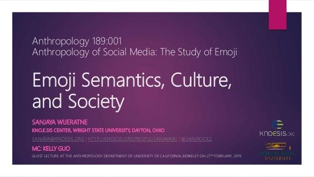Emoji Semantics, Culture, and Society KNO.E.SIS CENTER, WRIGHT STATE UNIVERSITY, DAYTON, OHIO SANJAYA@KNOESIS.ORG | HTTP:/...