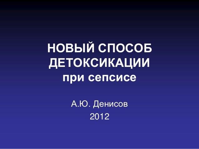 НОВЫЙ СПОСОБДЕТОКСИКАЦИИ  при сепсисе  А.Ю. Денисов      2012