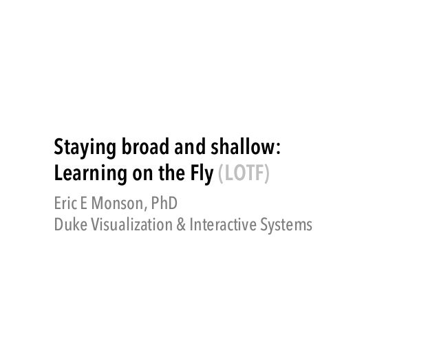 Staying broad and shallow: Learning on the Fly (LOTF) Eric E Monson, PhD Duke Visualization & Interactive Systems