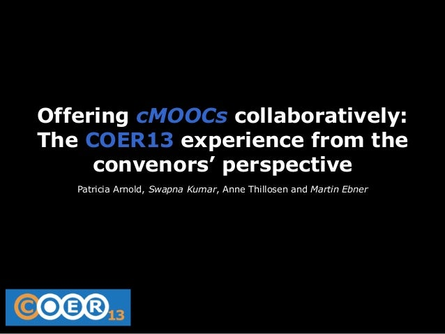 Offering cMOOCs collaboratively: The COER13 experience from the convenors' perspective Patricia Arnold, Swapna Kumar, Anne...