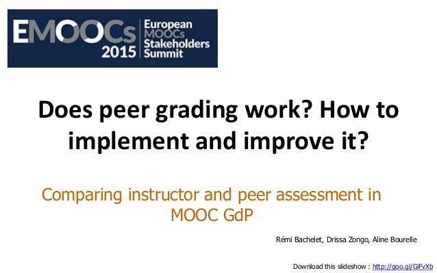 Does peer grading work? How to implement and improve it? Comparing instructor and peer assessment in MOOC GdP Rémi Bachele...