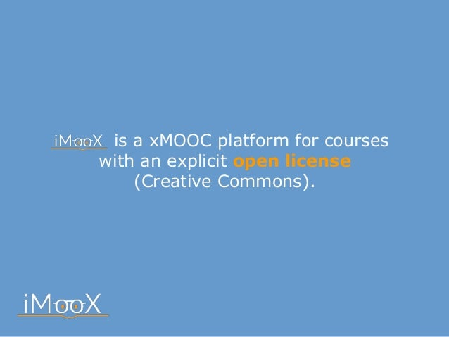 is a xMOOC platform for courses with an explicit open license  (Creative Commons).
