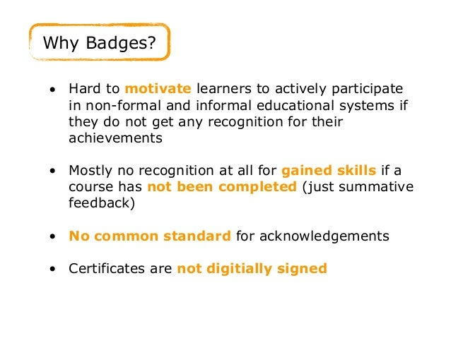 Why Badges? • Hard to motivate learners to actively participate in non-formal and informal educational systems if they do ...
