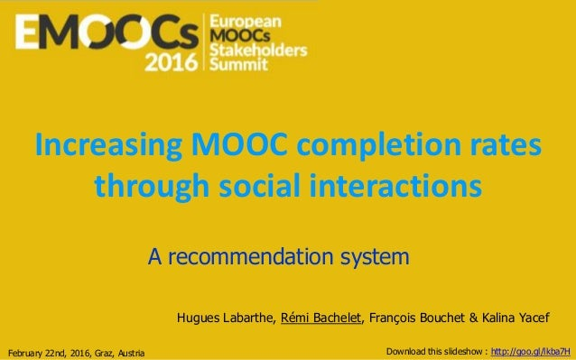 Increasing MOOC completion rates through social interactions A recommendation system Hugues Labarthe, Rémi Bachelet, Franç...