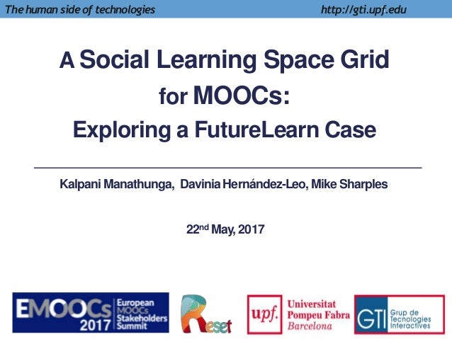A Social Learning Space Grid for MOOCs: Exploring a FutureLearn Case 1The human side of technologies http://gti.upf.edu Ka...