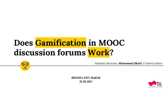 Does Gamification in MOOC discussion forums Work? EMOOCs 2017, Madrid 22.05.2017 Matthias Reischer, Mohammad Khalil, & Mar...