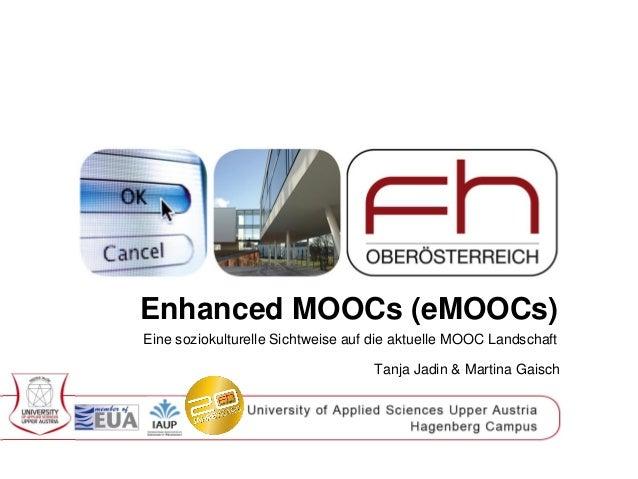 Enhanced MOOCs (eMOOCs)  Eine soziokulturelle Sichtweise auf die aktuelle MOOC Landschaft  Tanja Jadin & Martina Gaisch