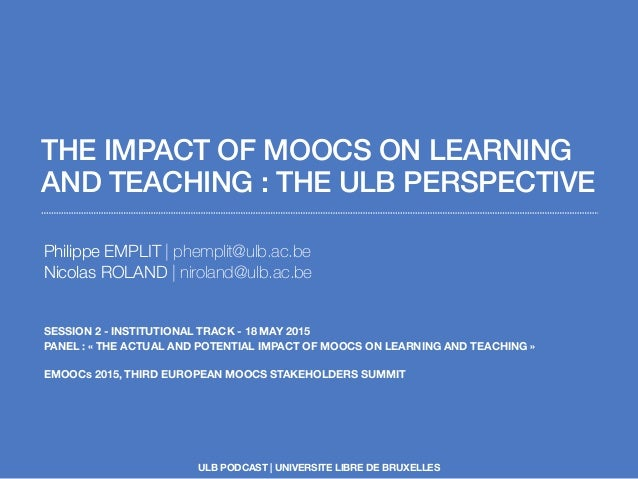 THE IMPACT OF MOOCS ON LEARNING AND TEACHING : THE ULB PERSPECTIVE Philippe EMPLIT | phemplit@ulb.ac.be Nicolas ROLAND | n...