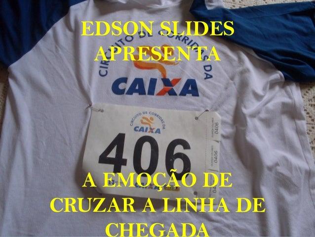 EDSON SLIDES APRESENTA A EMOÇÃO DE CRUZAR A LINHA DE