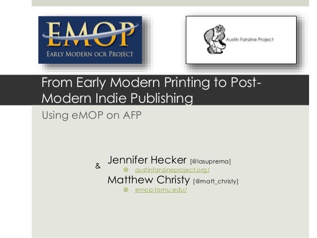 From Early Modern Printing to Post- Modern Indie Publishing Using eMOP on AFP Jennifer Hecker [@lasuprema]  austinfanzine...