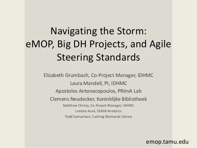 Navigating the Storm: eMOP, Big DH Projects, and Agile Steering Standards Elizabeth Grumbach, Co-Project Manager, IDHMC La...