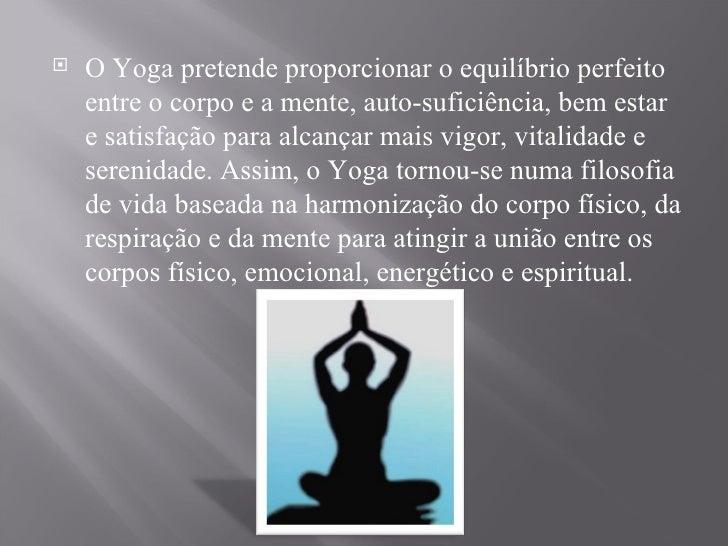 <ul><li>O Yoga pretende proporcionar o equilíbrio perfeito entre o corpo e a mente, auto-suficiência, bem estar e satisfaç...