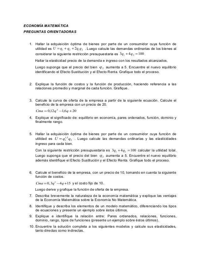 ECONOMÍA MATEMÁTICA PREGUNTAS ORIENTADORAS 1. Hallar la adquisición óptima de bienes por parte de un consumidor cuya funci...