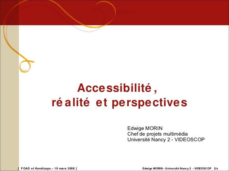 Accessibilité, réalité et perspectives. Edwige Morin (20080319)  Slide 2