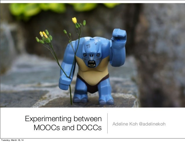 Experimenting between MOOCs and DOCCs Adeline Koh @adelinekoh Tuesday, March 18, 14