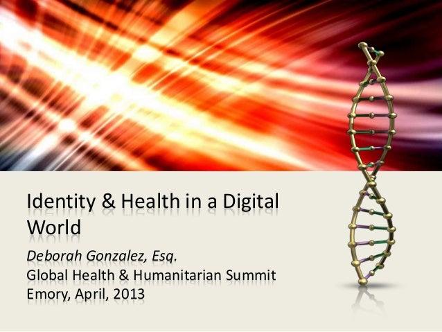 Identity & Health in a Digital  World  Deborah Gonzalez, Esq.  Global Health & Humanitarian Summit  Emory, April, 2013