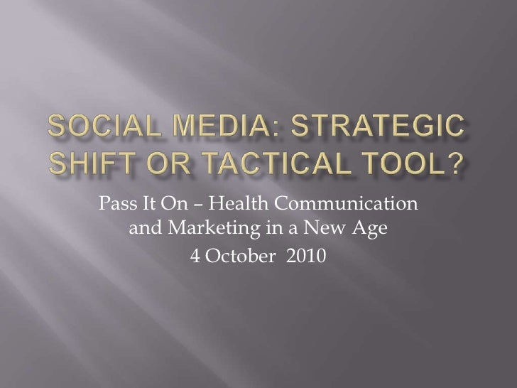 Social Media: Strategic Shift or Tactical Tool?<br />Pass It On – Health Communication and Marketing in a New Age<br />4 O...
