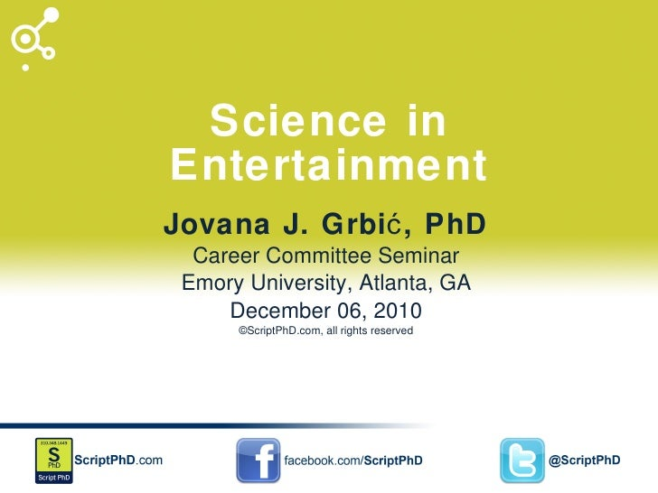 Science in Entertainment Jovana J. Grbić, PhD Career Committee Seminar Emory University, Atlanta, GA December 06, 2010 ©Sc...