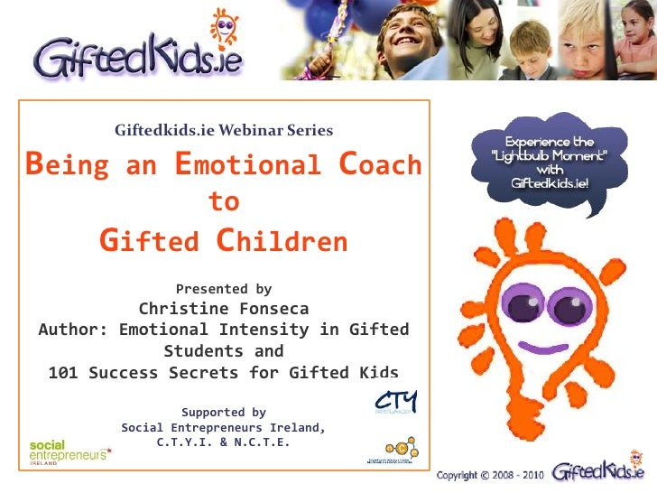 Giftedkids.ie Webinar SeriesBeing an Emotional Coach             to      Gifted Children               Presented by       ...