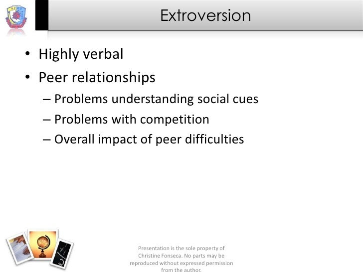Extroversion• Highly verbal• Peer relationships  – Problems understanding social cues  – Problems with competition  – Over...