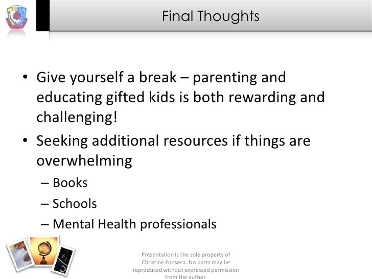 Final Thoughts• Give yourself a break – parenting and  educating gifted kids is both rewarding and  challenging!• Seeking ...