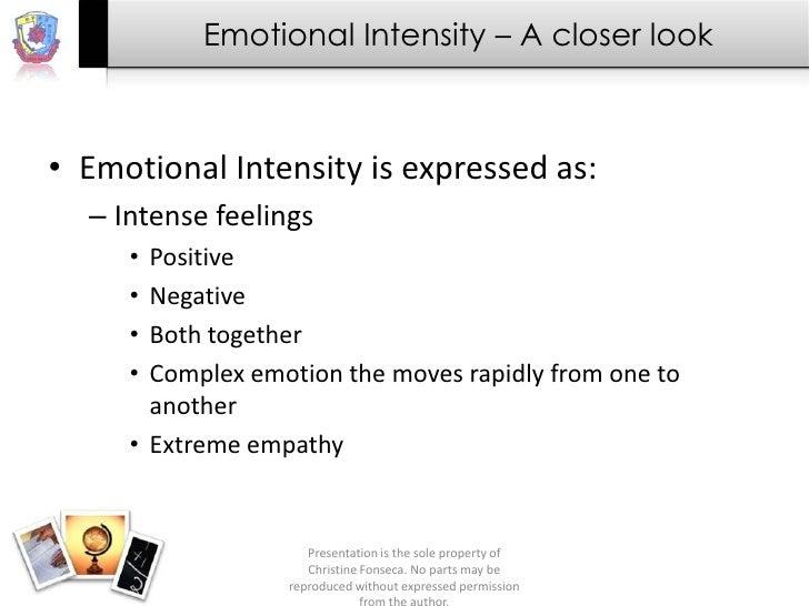 Emotional Intensity – A closer look• Emotional Intensity is expressed as:  – Intense feelings     • Positive     • Negativ...