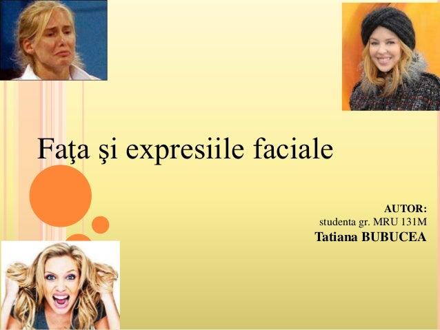 Faţa şi expresiile faciale AUTOR: studenta gr. MRU 131M Tatiana BUBUCEA
