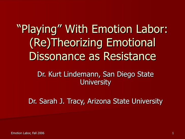 """"""" Playing"""" With Emotion Labor: (Re)Theorizing Emotional Dissonance as Resistance Dr. Kurt Lindemann, San Diego State Unive..."""