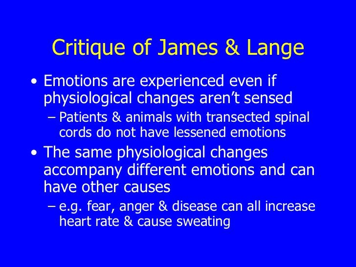 Critique of James & Lange <ul><li>Emotions are experienced even if physiological changes aren't sensed </li></ul><ul><ul><...