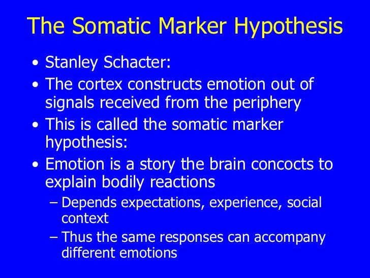 The Somatic Marker Hypothesis <ul><li>Stanley Schacter:   </li></ul><ul><li>The cortex constructs emotion out of signals r...