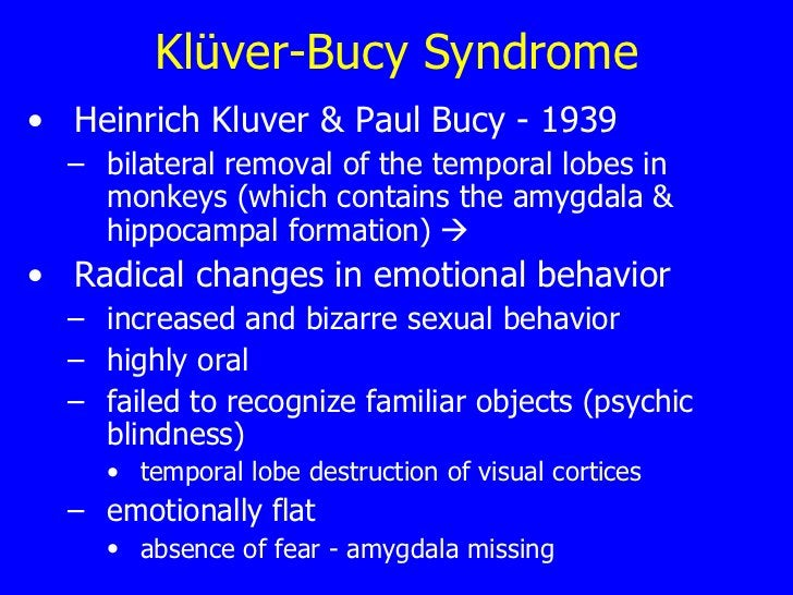 Klüver-Bucy Syndrome <ul><li>Heinrich Kluver & Paul Bucy - 1939 </li></ul><ul><ul><li>bilateral  removal of the temporal l...