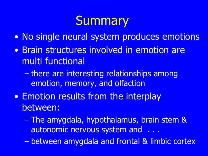 Summary <ul><li>No single neural system produces emotions  </li></ul><ul><li>Brain structures involved in emotion are mult...