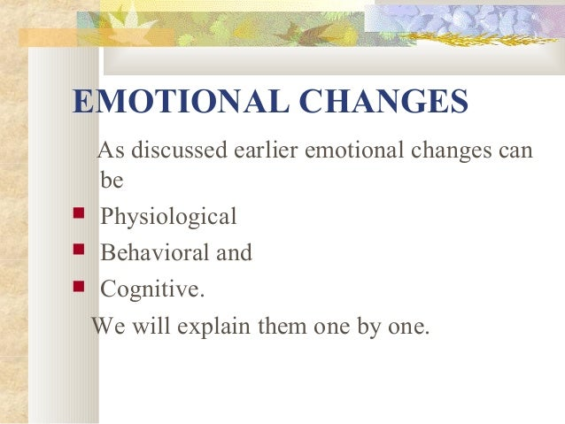 EMOTIONAL CHANGES As discussed earlier emotional changes can be  Physiological  Behavioral and  Cognitive. We will expl...