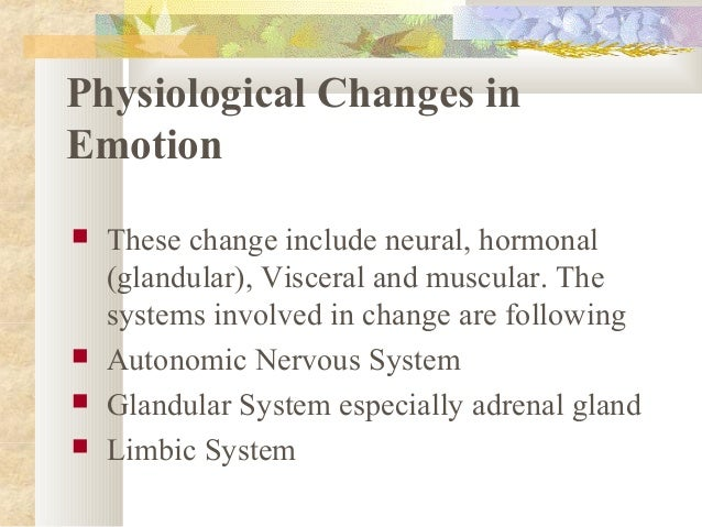 Physiological Changes in Emotion  These change include neural, hormonal (glandular), Visceral and muscular. The systems i...