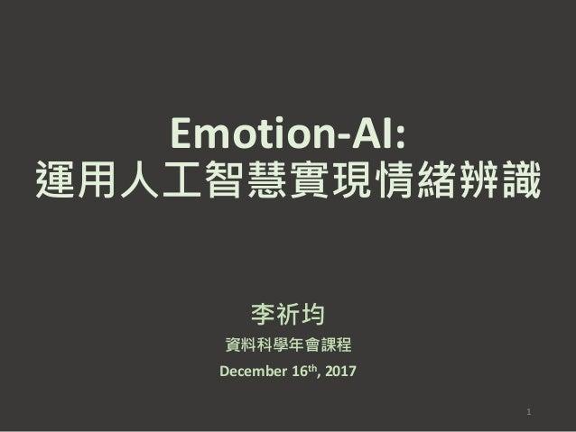 Emotion-AI: 運用人工智慧實現情緒辨識 李祈均 資料科學年會課程 December 16th, 2017 1