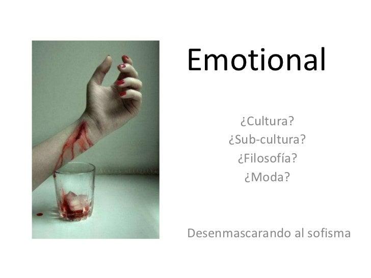 Emotional ¿Cultura?  ¿Sub-cultura?  ¿Filosofía?  ¿Moda?  Desenmascarando al sofisma