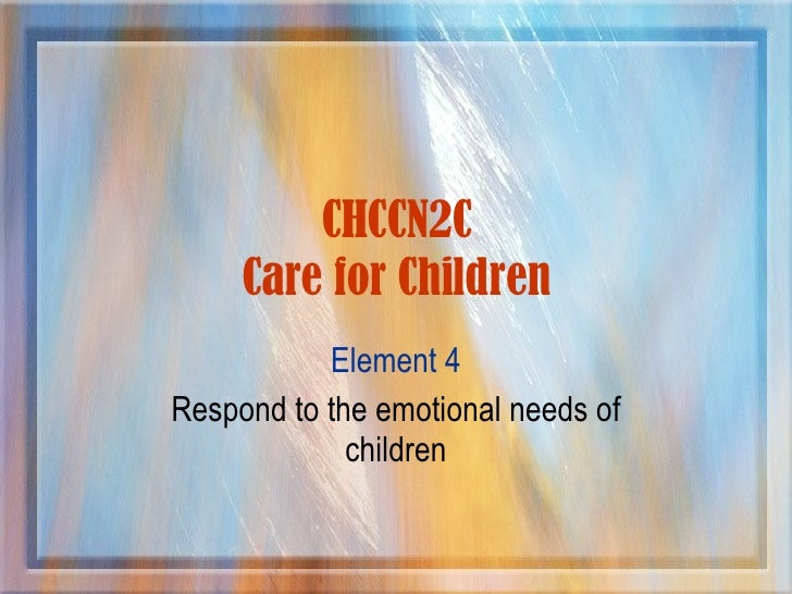 CHCCN2C Care for Children Element 4 Respond to the emotional needs of children
