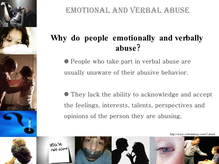 causes and effects of verbal and The effects of verbal abuse among a family includes the abuser who is unseeing to their actions, their spouse that endures the abuse and their children whom observe and may fall victim to the abuse as well.