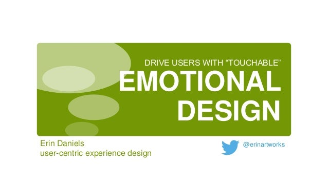DRIVE USERS WITH ―TOUCHABLE‖  EMOTIONAL DESIGN Erin Daniels user-centric experience design  @erinartworks