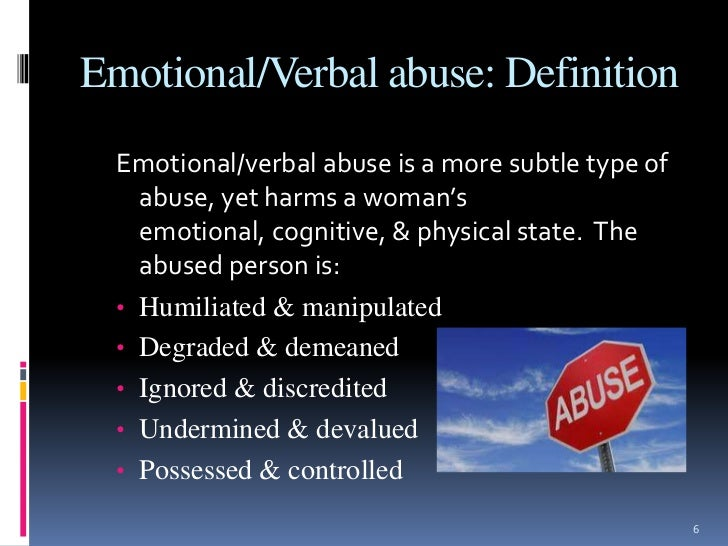 physical abuse and mental abuse As discussed by tolman (1992), it may be somewhat artificial to separate emotional abuse from physical forms of abuse because physical forms of abuse also inflict emotional and psychological harm to victims, and both forms of abuse serve to establish dominance and control over another person.