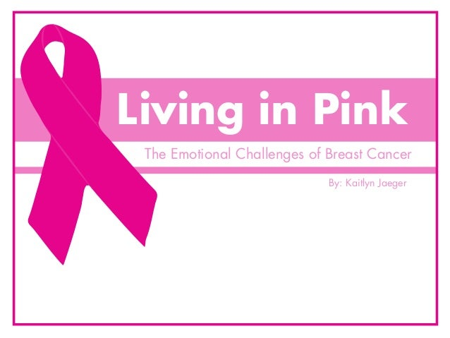 Living in Pink The Emotional Challenges of Breast Cancer                             By: Kaitlyn Jaeger