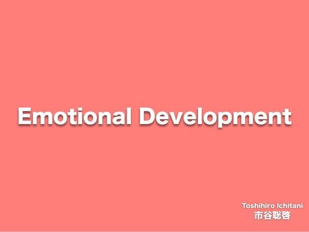 Toshihiro Ichitani All Rights Reserved. Emotional Development 市谷聡啓 Toshihiro Ichitani