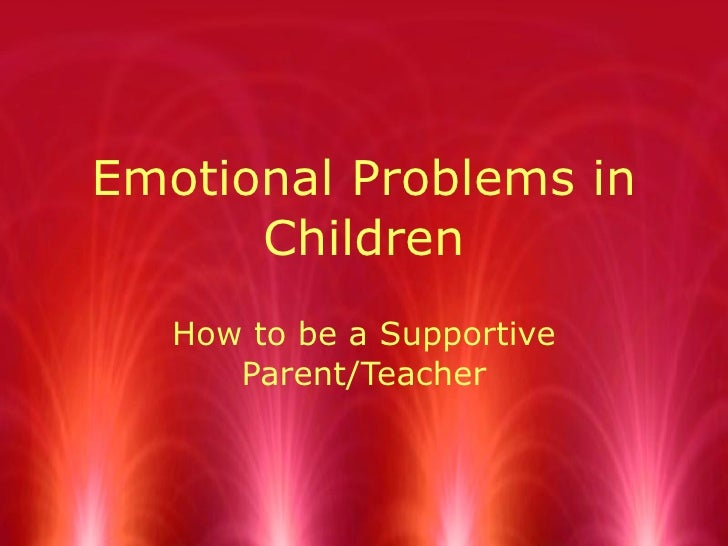 Emotional Problems in Children How to be a Supportive Parent/Teacher
