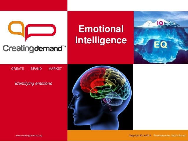 Emotional Intelligence CREATE BRAND MARKET www.creatingdemand.org Copyright 2013-2014 Presentation by: Sachin Bansal Ident...