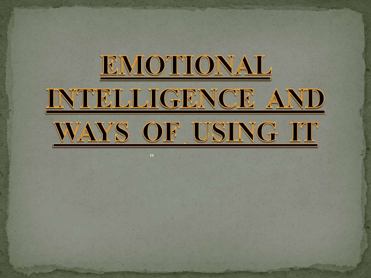 """<br />EMOTIONAL  INTELLIGENCE  AND WAYS  OF  USING  IT <br />"
