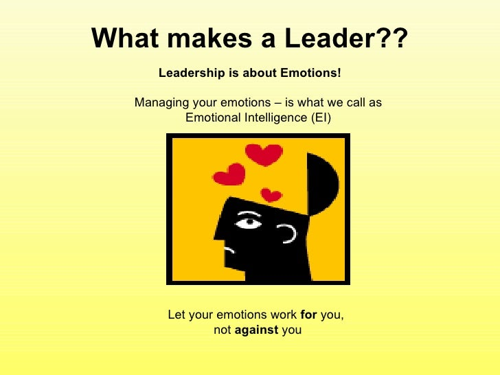 What makes a Leader?? Leadership is about Emotions! Managing your emotions – is what we call as Emotional Intelligence (EI...